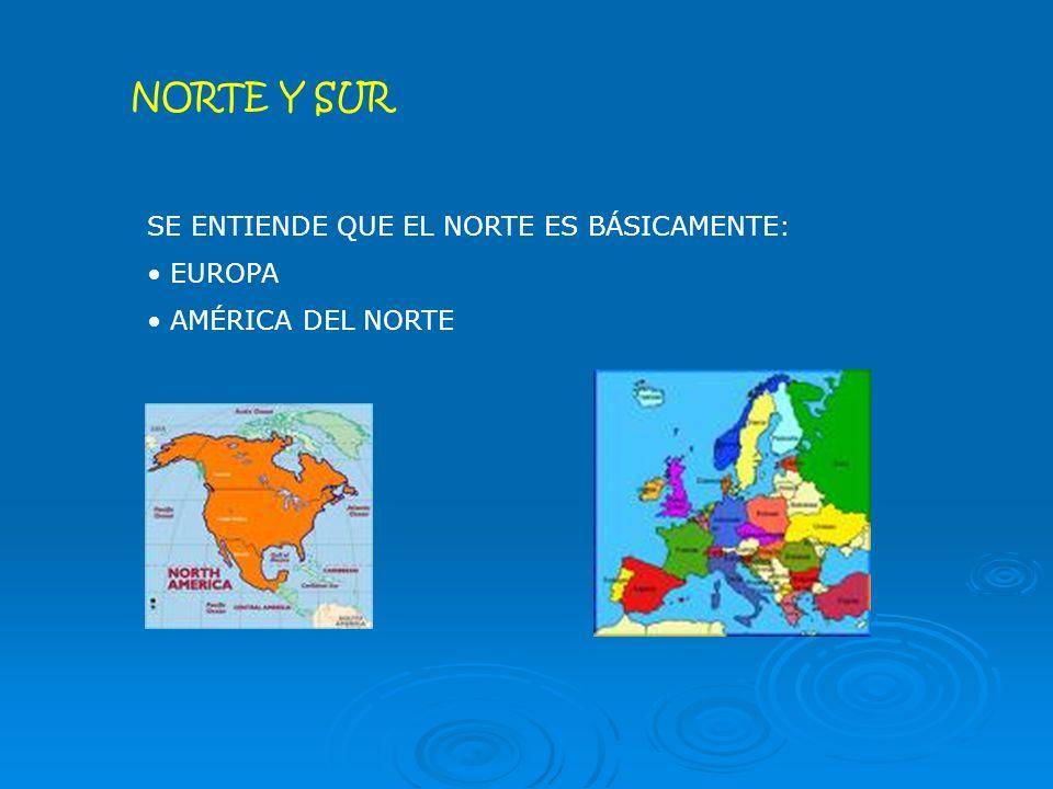 NORTE Y SUR SE ENTIENDE QUE EL NORTE ES BÁSICAMENTE: EUROPA AMÉRICA DEL NORTE