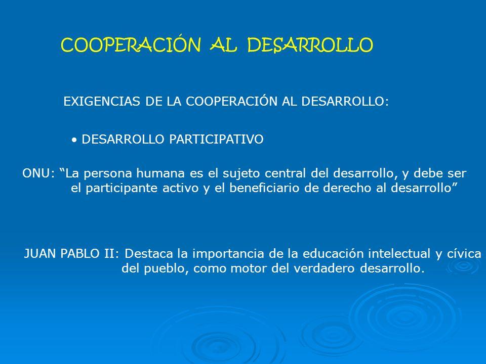 COOPERACIÓN AL DESARROLLO EXIGENCIAS DE LA COOPERACIÓN AL DESARROLLO: DESARROLLO PARTICIPATIVO ONU: La persona humana es el sujeto central del desarrollo, y debe ser el participante activo y el beneficiario de derecho al desarrollo JUAN PABLO II: Destaca la importancia de la educación intelectual y cívica del pueblo, como motor del verdadero desarrollo.