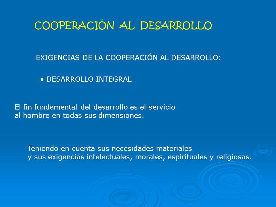 COOPERACIÓN AL DESARROLLO EXIGENCIAS DE LA COOPERACIÓN AL DESARROLLO: DESARROLLO INTEGRAL Teniendo en cuenta sus necesidades materiales y sus exigencias intelectuales, morales, espirituales y religiosas.