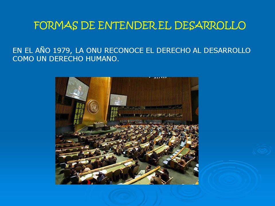 EN EL AÑO 1979, LA ONU RECONOCE EL DERECHO AL DESARROLLO COMO UN DERECHO HUMANO.