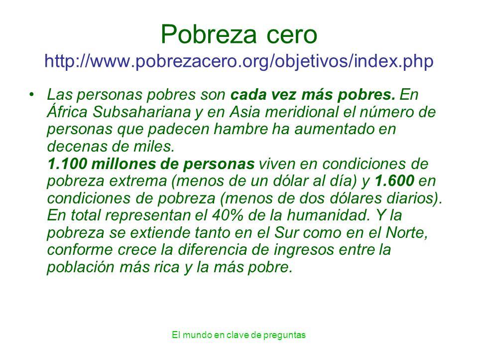 El mundo en clave de preguntas Pobreza cero http://www.pobrezacero.org/objetivos/index.php Las personas pobres son cada vez más pobres. En África Subs