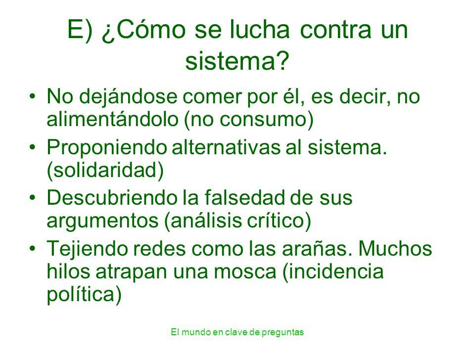 El mundo en clave de preguntas E) ¿Cómo se lucha contra un sistema? No dejándose comer por él, es decir, no alimentándolo (no consumo) Proponiendo alt