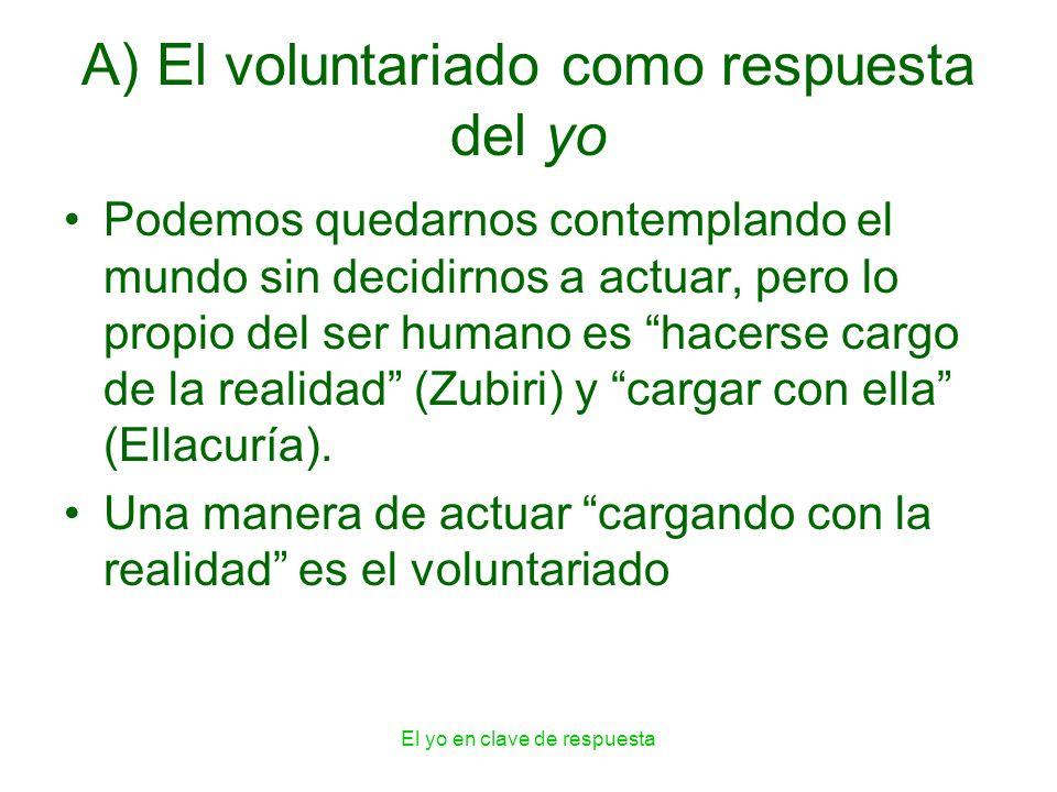 El yo en clave de respuesta A) El voluntariado como respuesta del yo Podemos quedarnos contemplando el mundo sin decidirnos a actuar, pero lo propio d