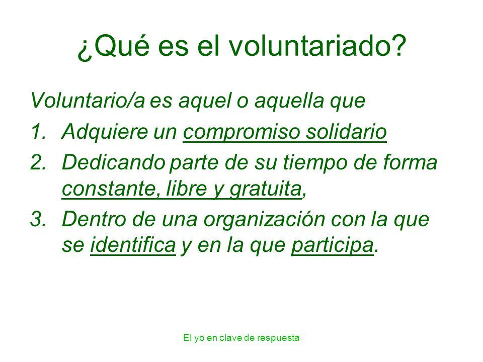 El yo en clave de respuesta ¿Qué es el voluntariado? Voluntario/a es aquel o aquella que 1.Adquiere un compromiso solidario 2.Dedicando parte de su ti