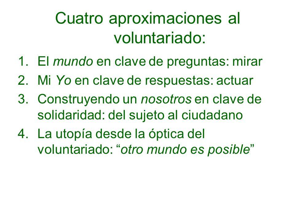Cuatro aproximaciones al voluntariado: 1.El mundo en clave de preguntas: mirar 2.Mi Yo en clave de respuestas: actuar 3.Construyendo un nosotros en cl