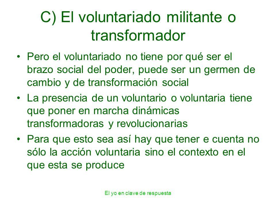 El yo en clave de respuesta C) El voluntariado militante o transformador Pero el voluntariado no tiene por qué ser el brazo social del poder, puede se