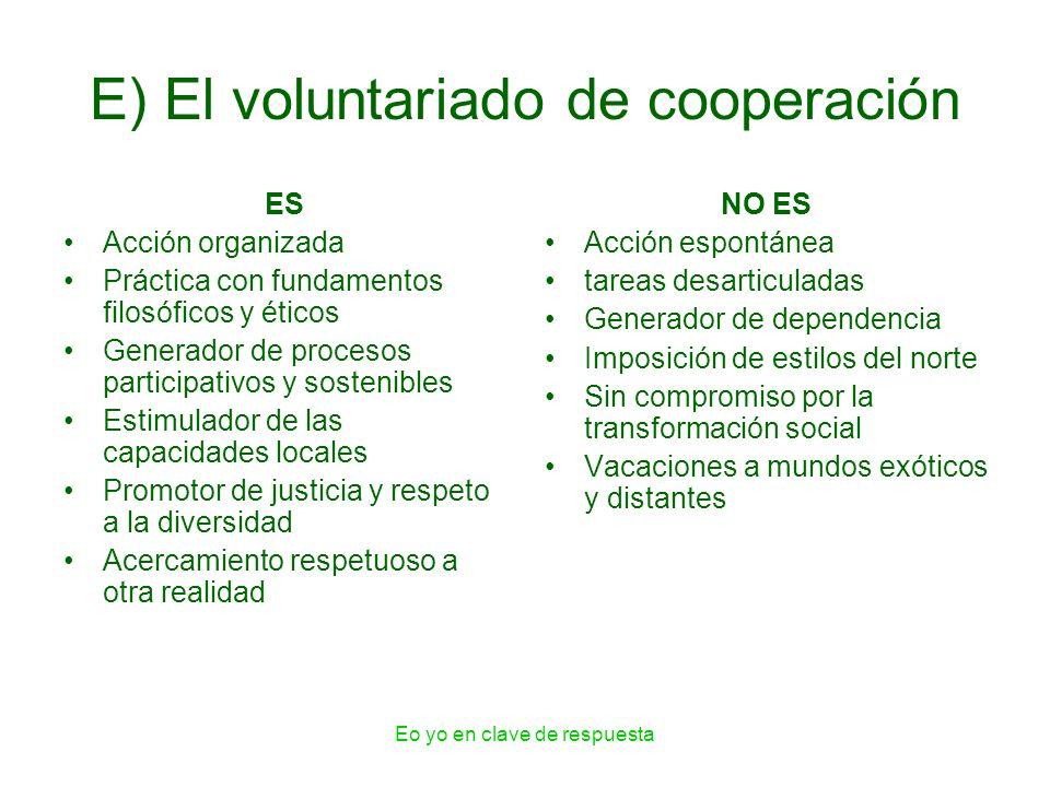 Eo yo en clave de respuesta E) El voluntariado de cooperación ES Acción organizada Práctica con fundamentos filosóficos y éticos Generador de procesos