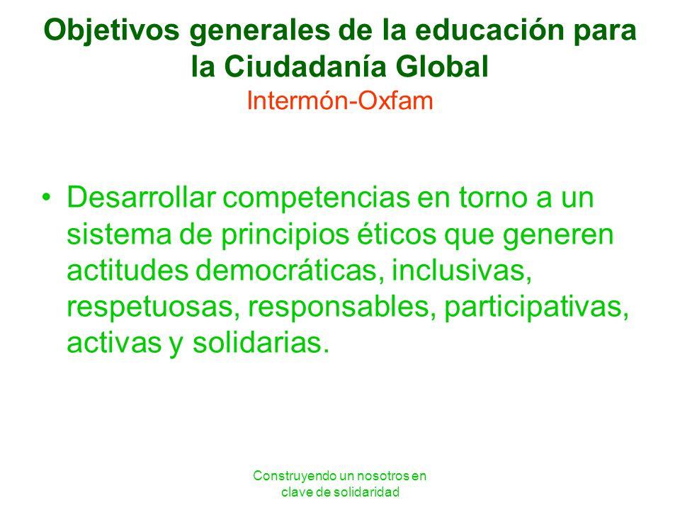 Construyendo un nosotros en clave de solidaridad Objetivos generales de la educación para la Ciudadanía Global Intermón-Oxfam Desarrollar competencias
