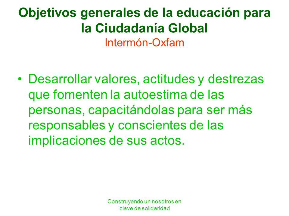Construyendo un nosotros en clave de solidaridad Objetivos generales de la educación para la Ciudadanía Global Intermón-Oxfam Desarrollar valores, act