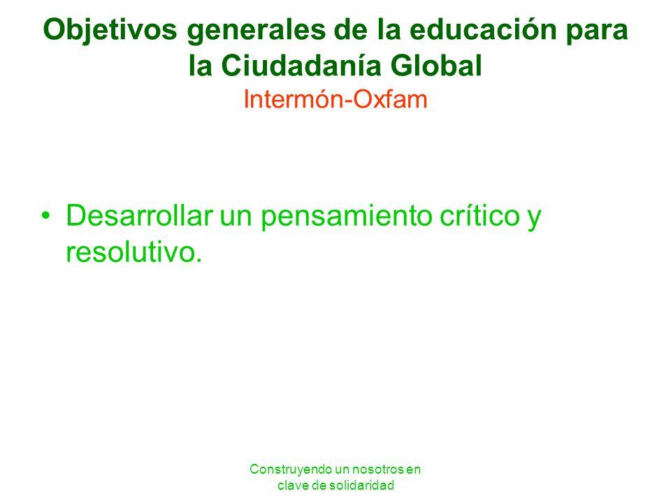 Construyendo un nosotros en clave de solidaridad Objetivos generales de la educación para la Ciudadanía Global Intermón-Oxfam Desarrollar un pensamien