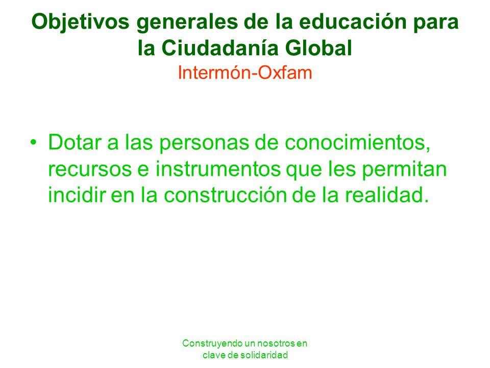 Construyendo un nosotros en clave de solidaridad Objetivos generales de la educación para la Ciudadanía Global Intermón-Oxfam Dotar a las personas de