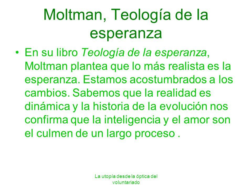 La utopía desde la óptica del voluntariado Moltman, Teología de la esperanza En su libro Teología de la esperanza, Moltman plantea que lo más realista