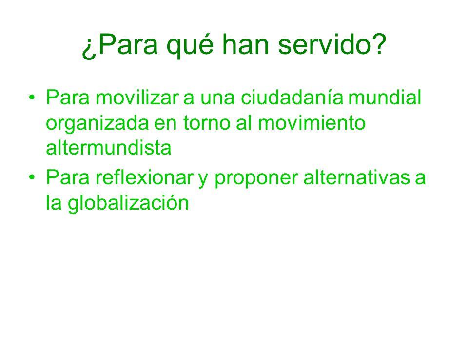¿Para qué han servido? Para movilizar a una ciudadanía mundial organizada en torno al movimiento altermundista Para reflexionar y proponer alternativa