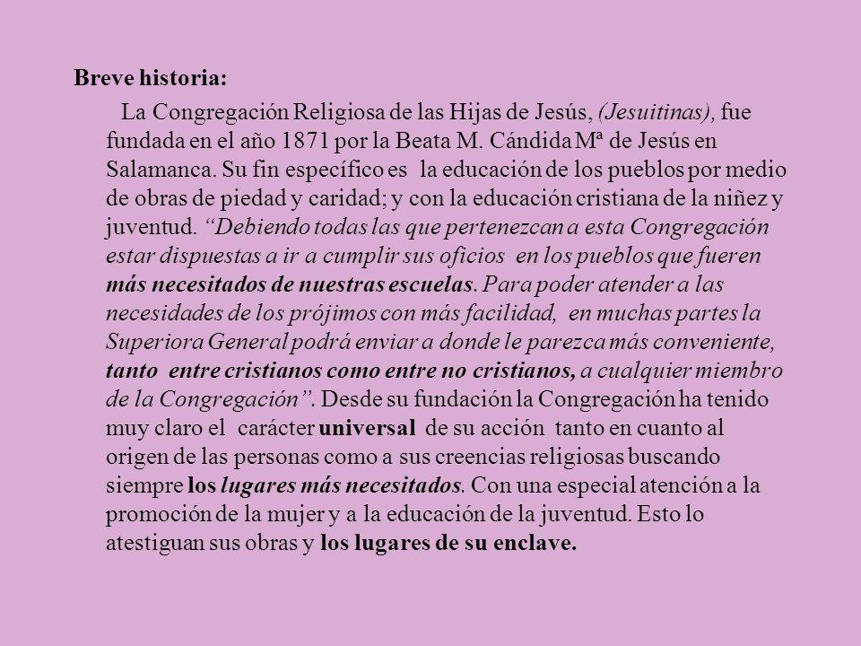 Breve historia: La Congregación Religiosa de las Hijas de Jesús, (Jesuitinas), fue fundada en el año 1871 por la Beata M. Cándida Mª de Jesús en Salam