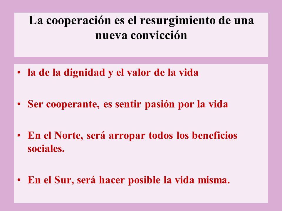 La cooperación es el resurgimiento de una nueva convicción la de la dignidad y el valor de la vida Ser cooperante, es sentir pasión por la vida En el