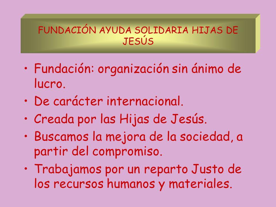 Fundación: organización sin ánimo de lucro. De carácter internacional. Creada por las Hijas de Jesús. Buscamos la mejora de la sociedad, a partir del