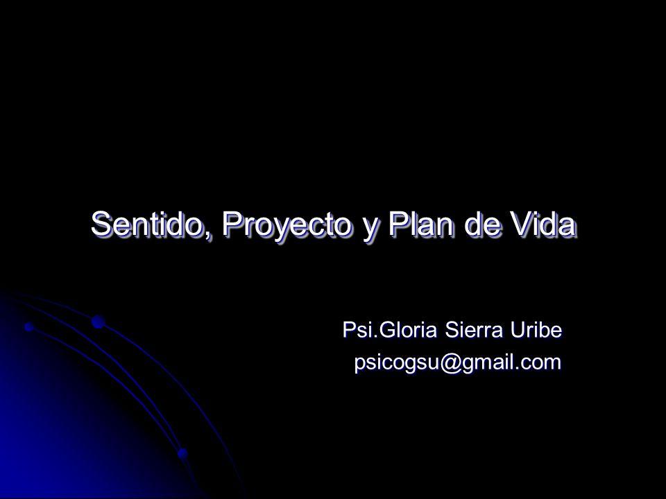Sentido, Proyecto y Plan de Vida Psi.Gloria Sierra Uribe psicogsu@gmail.com