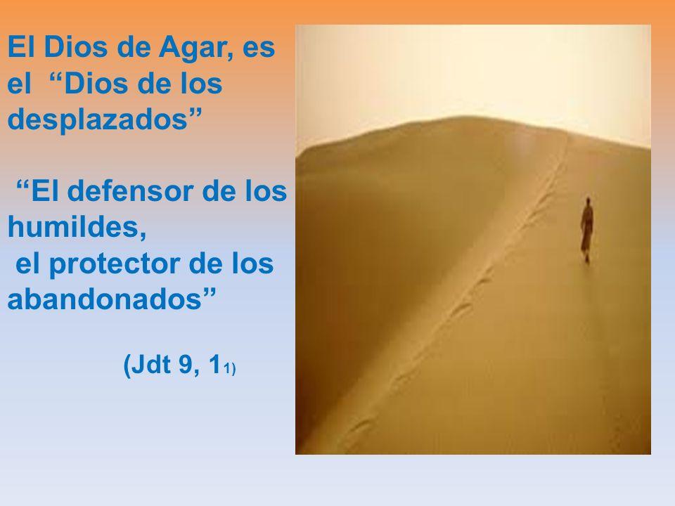 El Dios de Agar, es el Dios de los desplazados El defensor de los humildes, el protector de los abandonados (Jdt 9, 1 1)