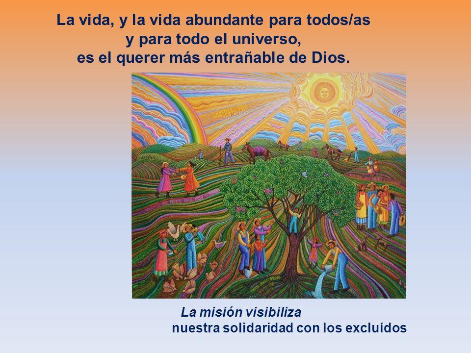 La vida, y la vida abundante para todos/as y para todo el universo, es el querer más entrañable de Dios. La misión visibiliza nuestra solidaridad con
