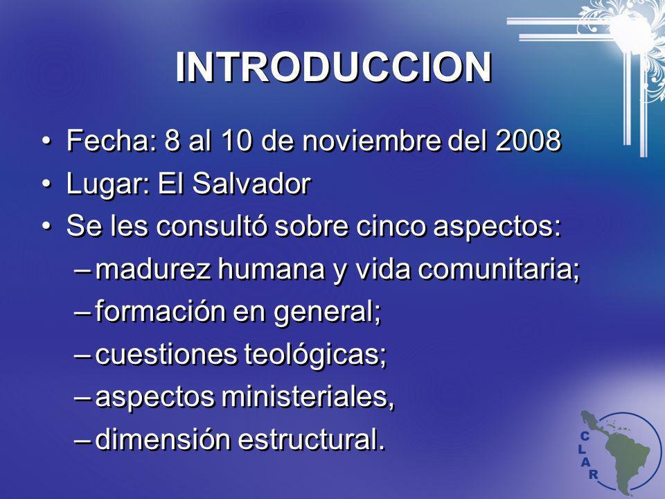 INTRODUCCION Fecha: 8 al 10 de noviembre del 2008 Lugar: El Salvador Se les consultó sobre cinco aspectos: –madurez humana y vida comunitaria; –formac