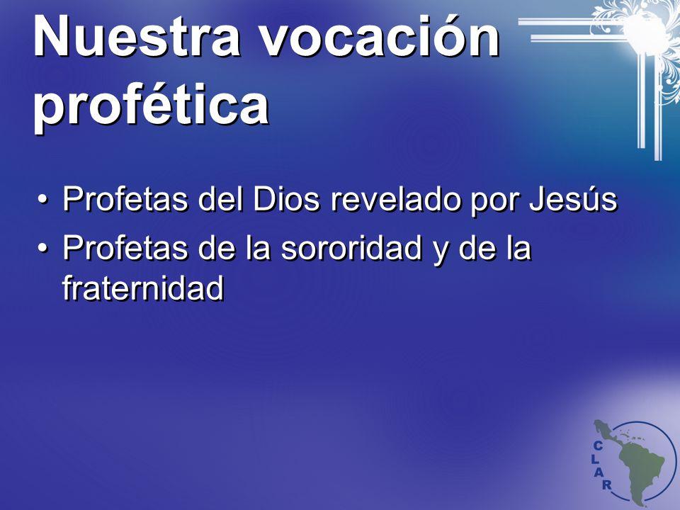 Nuestra vocación profética Profetas del Dios revelado por Jesús Profetas de la sororidad y de la fraternidad Profetas del Dios revelado por Jesús Profetas de la sororidad y de la fraternidad