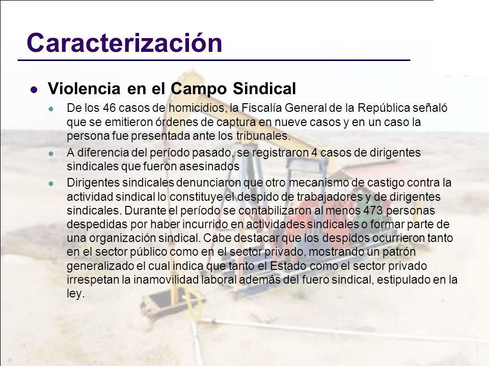 Caracterización Violencia en el Campo Sindical De los 46 casos de homicidios, la Fiscalía General de la República señaló que se emitieron órdenes de c