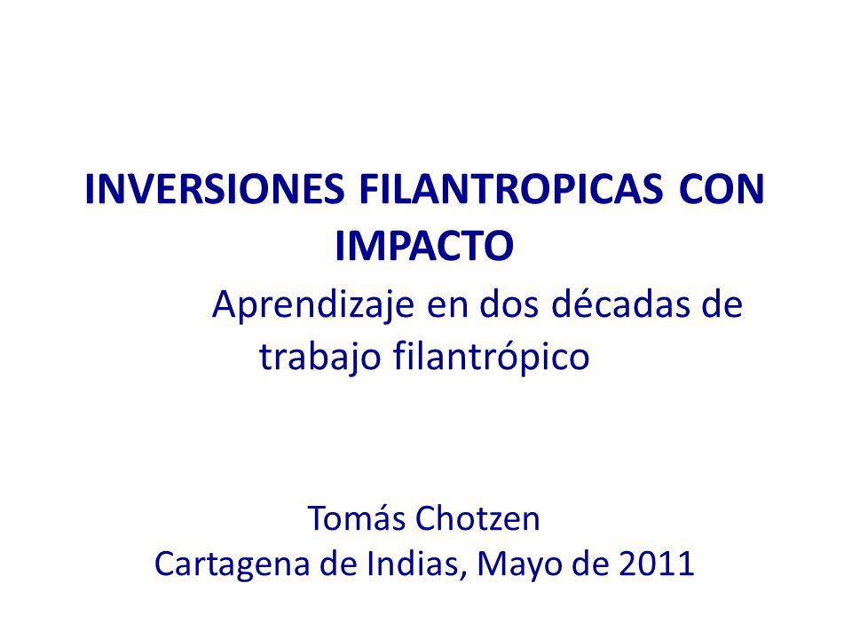 INVERSIONES FILANTROPICAS CON IMPACTO Aprendizaje en dos décadas de trabajo filantrópico Tomás Chotzen Cartagena de Indias, Mayo de 2011