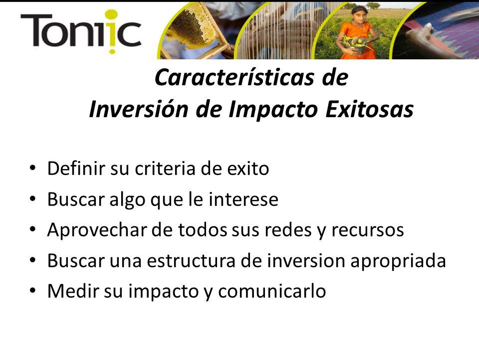 Características de Inversión de Impacto Exitosas Definir su criteria de exito Buscar algo que le interese Aprovechar de todos sus redes y recursos Buscar una estructura de inversion apropriada Medir su impacto y comunicarlo