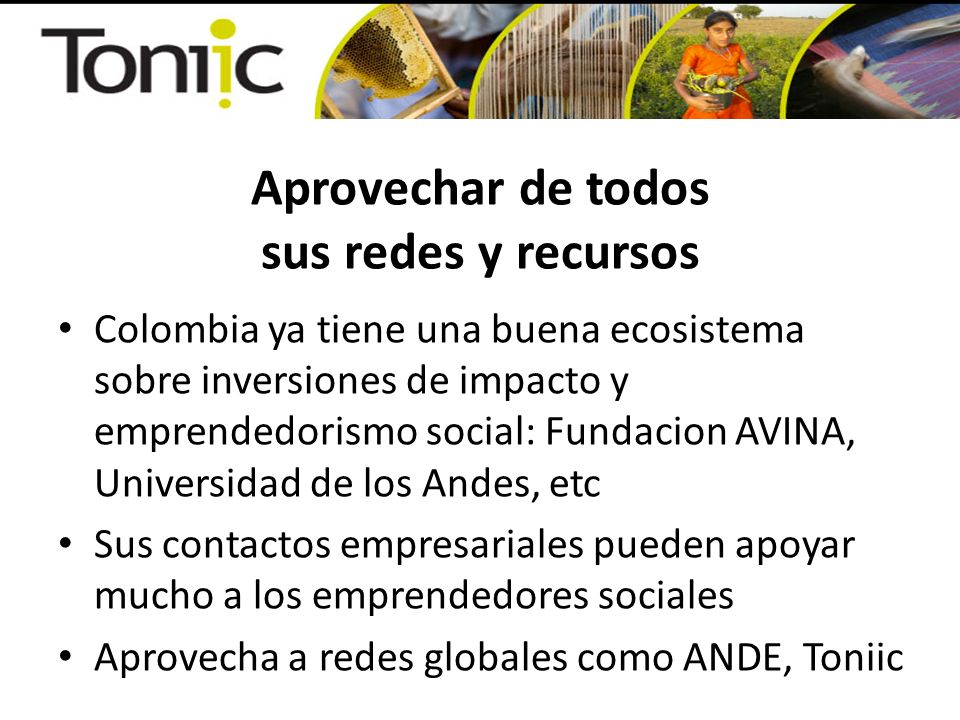Aprovechar de todos sus redes y recursos Colombia ya tiene una buena ecosistema sobre inversiones de impacto y emprendedorismo social: Fundacion AVINA, Universidad de los Andes, etc Sus contactos empresariales pueden apoyar mucho a los emprendedores sociales Aprovecha a redes globales como ANDE, Toniic