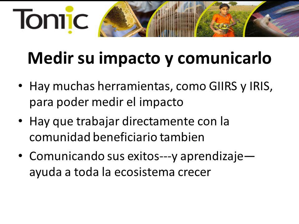 Medir su impacto y comunicarlo Hay muchas herramientas, como GIIRS y IRIS, para poder medir el impacto Hay que trabajar directamente con la comunidad beneficiario tambien Comunicando sus exitos---y aprendizaje ayuda a toda la ecosistema crecer