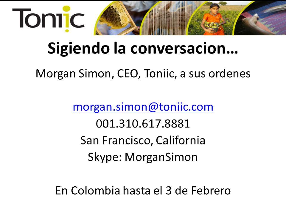 Sigiendo la conversacion… Morgan Simon, CEO, Toniic, a sus ordenes morgan.simon@toniic.com 001.310.617.8881 San Francisco, California Skype: MorganSim