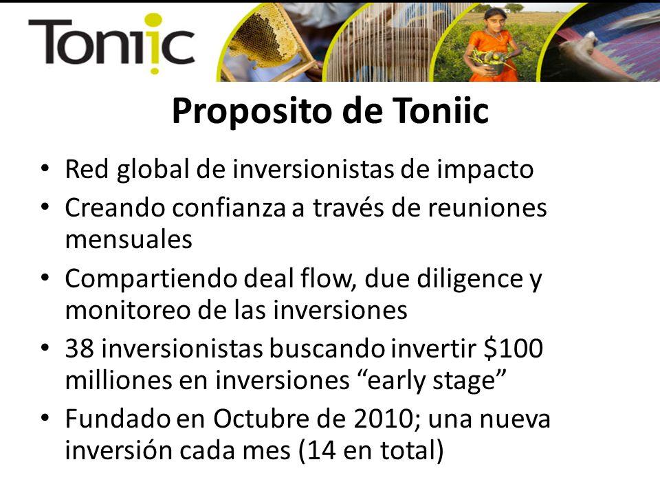 Proposito de Toniic Red global de inversionistas de impacto Creando confianza a través de reuniones mensuales Compartiendo deal flow, due diligence y monitoreo de las inversiones 38 inversionistas buscando invertir $100 milliones en inversiones early stage Fundado en Octubre de 2010; una nueva inversión cada mes (14 en total)