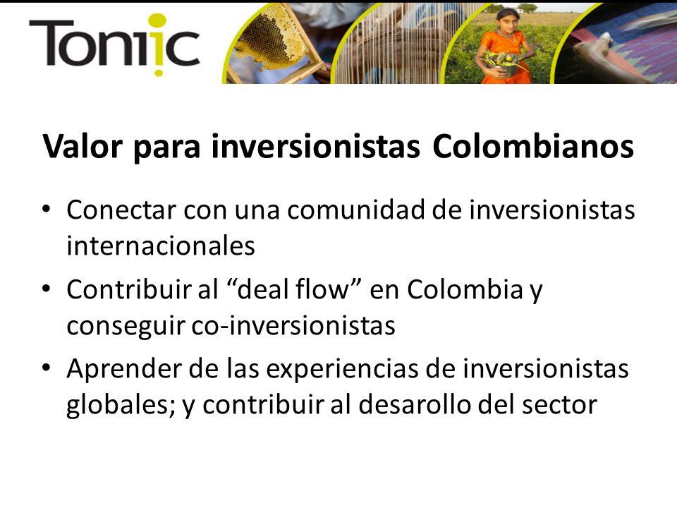 Valor para inversionistas Colombianos Conectar con una comunidad de inversionistas internacionales Contribuir al deal flow en Colombia y conseguir co-inversionistas Aprender de las experiencias de inversionistas globales; y contribuir al desarollo del sector