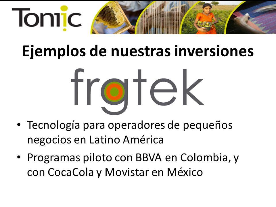 Ejemplos de nuestras inversiones Tecnología para operadores de pequeños negocios en Latino América Programas piloto con BBVA en Colombia, y con CocaCo