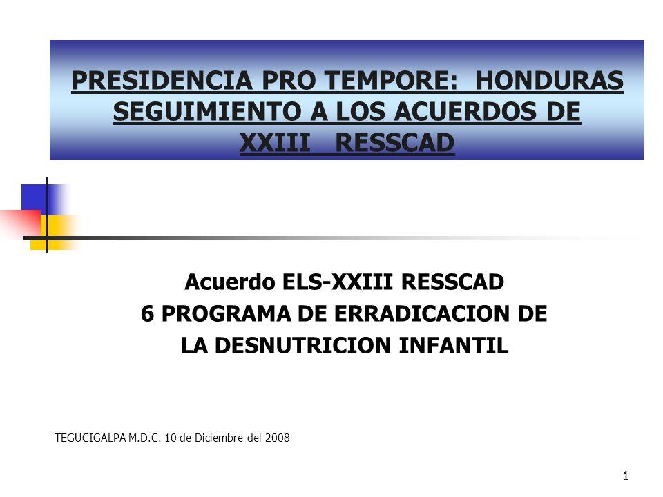 1 PRESIDENCIA PRO TEMPORE: HONDURAS SEGUIMIENTO A LOS ACUERDOS DE XXIII RESSCAD Acuerdo ELS-XXIII RESSCAD 6 PROGRAMA DE ERRADICACION DE LA DESNUTRICION INFANTIL TEGUCIGALPA M.D.C.