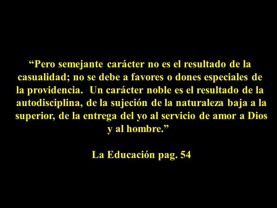 Pero semejante carácter no es el resultado de la casualidad; no se debe a favores o dones especiales de la providencia.