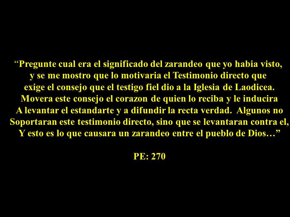 Pregunte cual era el significado del zarandeo que yo habia visto, y se me mostro que lo motivaria el Testimonio directo que exige el consejo que el testigo fiel dio a la Iglesia de Laodicea.