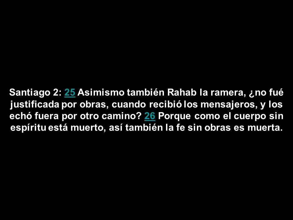 Santiago 2: 25 Asimismo también Rahab la ramera, ¿no fué justificada por obras, cuando recibió los mensajeros, y los echó fuera por otro camino? 26 Po