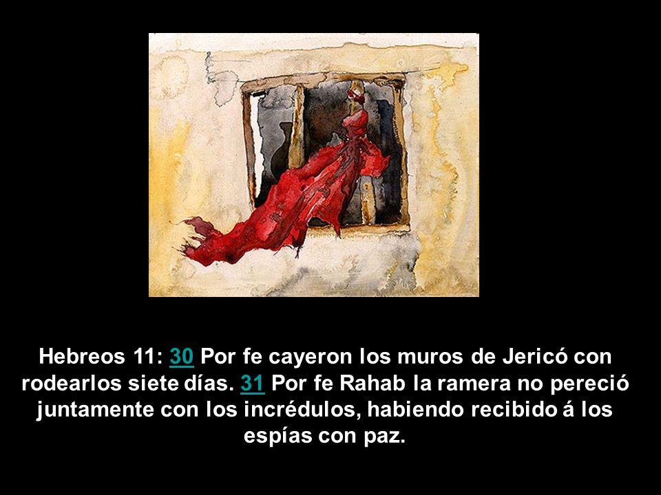 Hebreos 11: 30 Por fe cayeron los muros de Jericó con rodearlos siete días. 31 Por fe Rahab la ramera no pereció juntamente con los incrédulos, habien