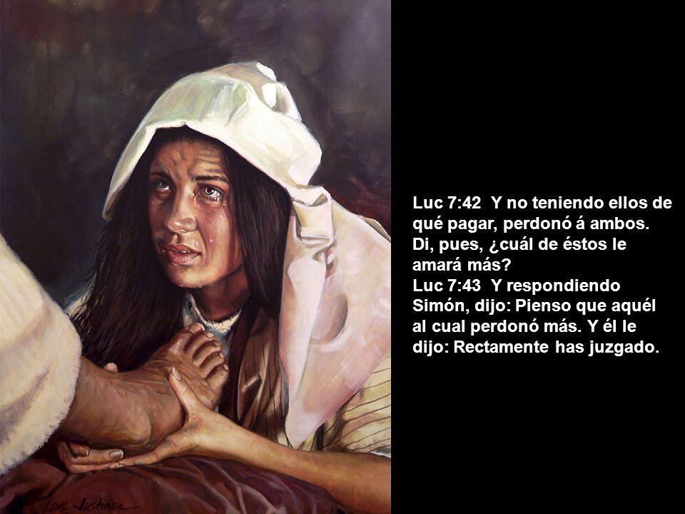 Luc 7:42 Y no teniendo ellos de qué pagar, perdonó á ambos. Di, pues, ¿cuál de éstos le amará más? Luc 7:43 Y respondiendo Simón, dijo: Pienso que aqu