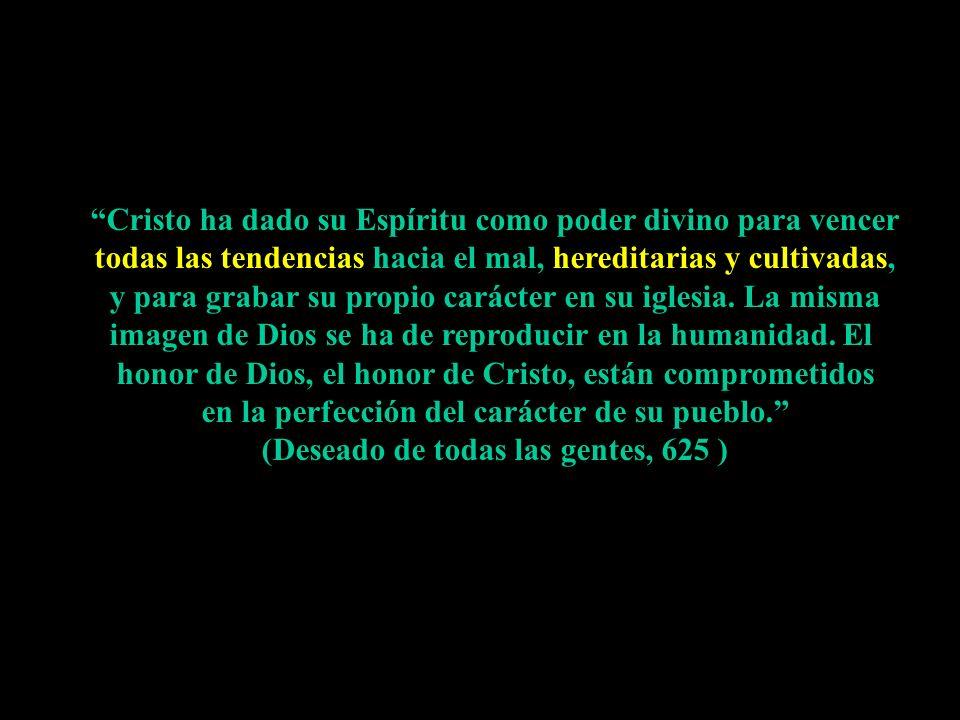 Cristo ha dado su Espíritu como poder divino para vencer todas las tendencias hacia el mal, hereditarias y cultivadas, y para grabar su propio carácte