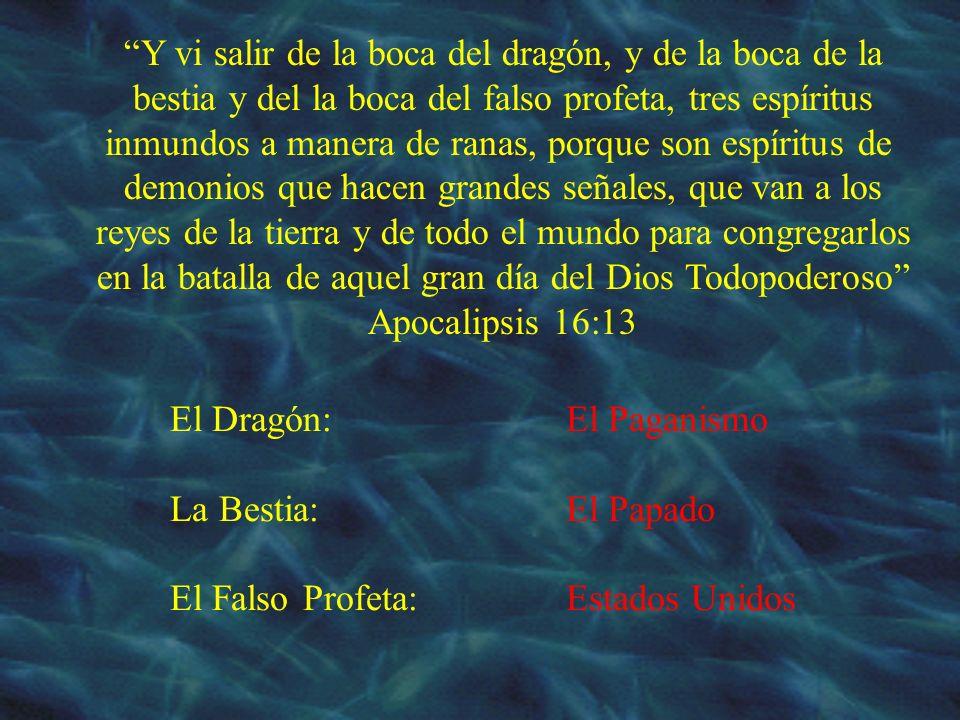 El Dragón: La Bestia: El Falso Profeta: El Paganismo El Papado Estados Unidos Y vi salir de la boca del dragón, y de la boca de la bestia y del la boc