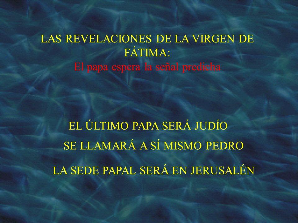 LAS REVELACIONES DE LA VIRGEN DE FÁTIMA: El papa espera la señal predicha EL ÚLTIMO PAPA SERÁ JUDÍO SE LLAMARÁ A SÍ MISMO PEDRO LA SEDE PAPAL SERÁ EN