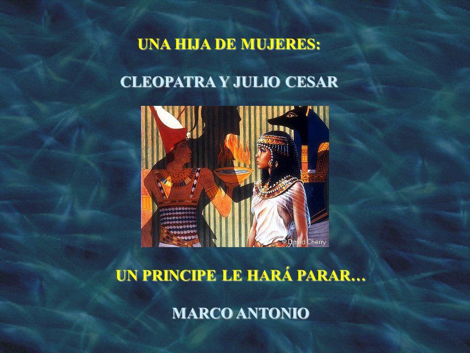 UNA HIJA DE MUJERES: CLEOPATRA Y JULIO CESAR UN PRINCIPE LE HARÁ PARAR… MARCO ANTONIO