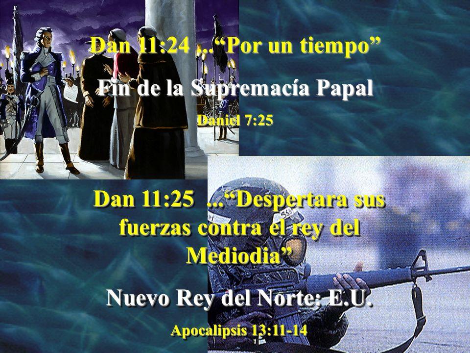 Dan 11:24...Por un tiempo Fin de la Supremacía Papal Daniel 7:25 Dan 11:25...Despertara sus fuerzas contra el rey del Mediodia Nuevo Rey del Norte: E.