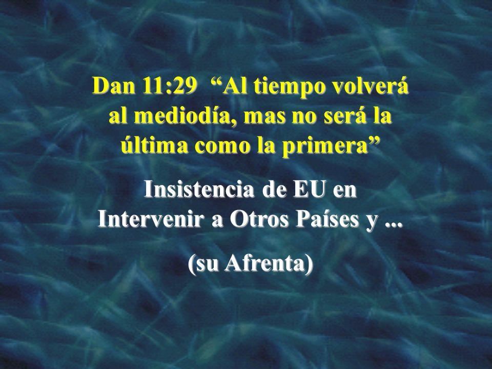 Dan 11:29 Al tiempo volverá al mediodía, mas no será la última como la primera Insistencia de EU en Intervenir a Otros Países y... (su Afrenta)