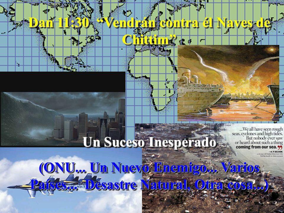 Dan 11:30 Vendrán contra él Naves de Chittim Un Suceso Inesperado (ONU... Un Nuevo Enemigo... Varios Países... Desastre Natural, Otra cosa...) Dan 11: