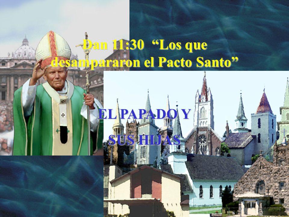 Dan 11:30 Los que desampararon el Pacto Santo EL PAPADO Y SUS HIJAS