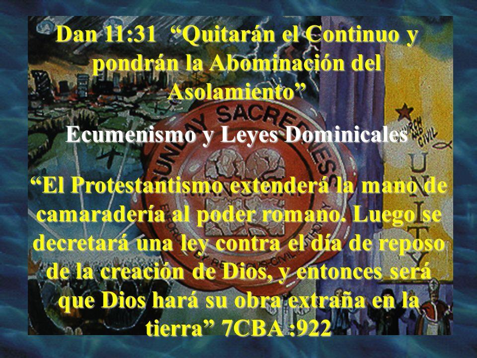 Dan 11:31 Quitarán el Continuo y pondrán la Abominación del Asolamiento Ecumenismo y Leyes Dominicales El Protestantismo extenderá la mano de camarade