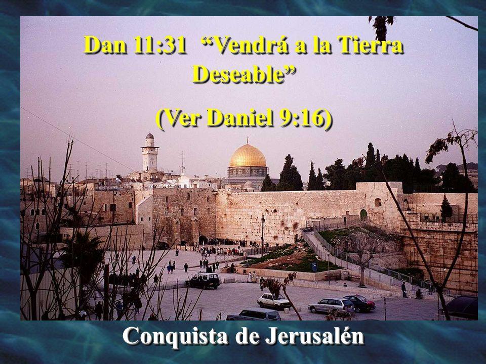 Dan 11:31 Vendrá a la Tierra Deseable (Ver Daniel 9:16) Conquista de Jerusalén Dan 11:31 Vendrá a la Tierra Deseable (Ver Daniel 9:16) Conquista de Je